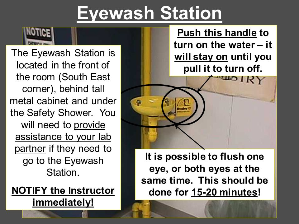 Eyewash Station Push this handle to turn on the water – it will stay on until you pull it to turn off. It is possible to flush one eye, or both eyes a
