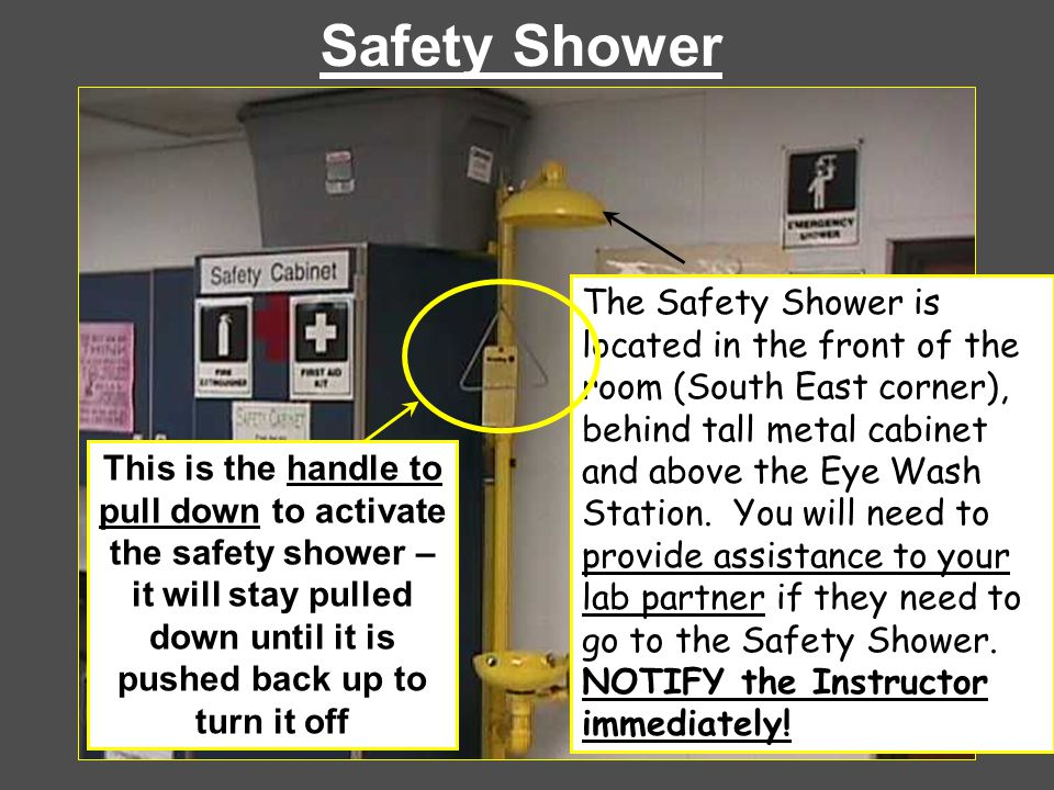 Safety Shower The Safety Shower is located in the front of the room (South East corner), behind tall metal cabinet and above the Eye Wash Station. You