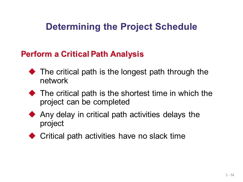 3 - 14 Determining the Project Schedule Perform a Critical Path Analysis  The critical path is the longest path through the network  The critical path is the shortest time in which the project can be completed  Any delay in critical path activities delays the project  Critical path activities have no slack time