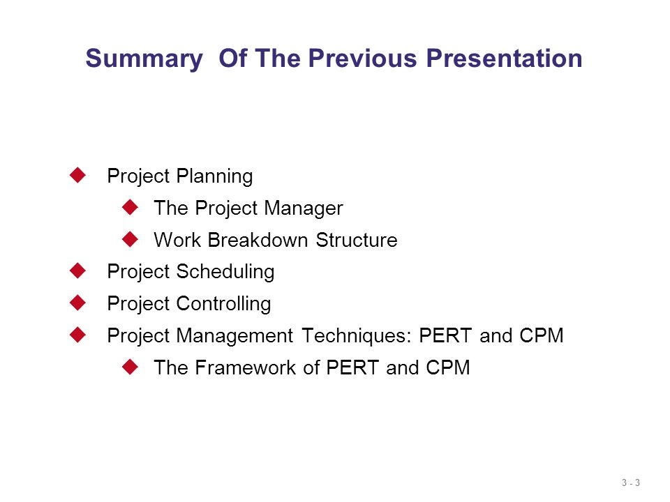3 - 3  Project Planning  The Project Manager  Work Breakdown Structure  Project Scheduling  Project Controlling  Project Management Techniques: PERT and CPM  The Framework of PERT and CPM Summary Of The Previous Presentation