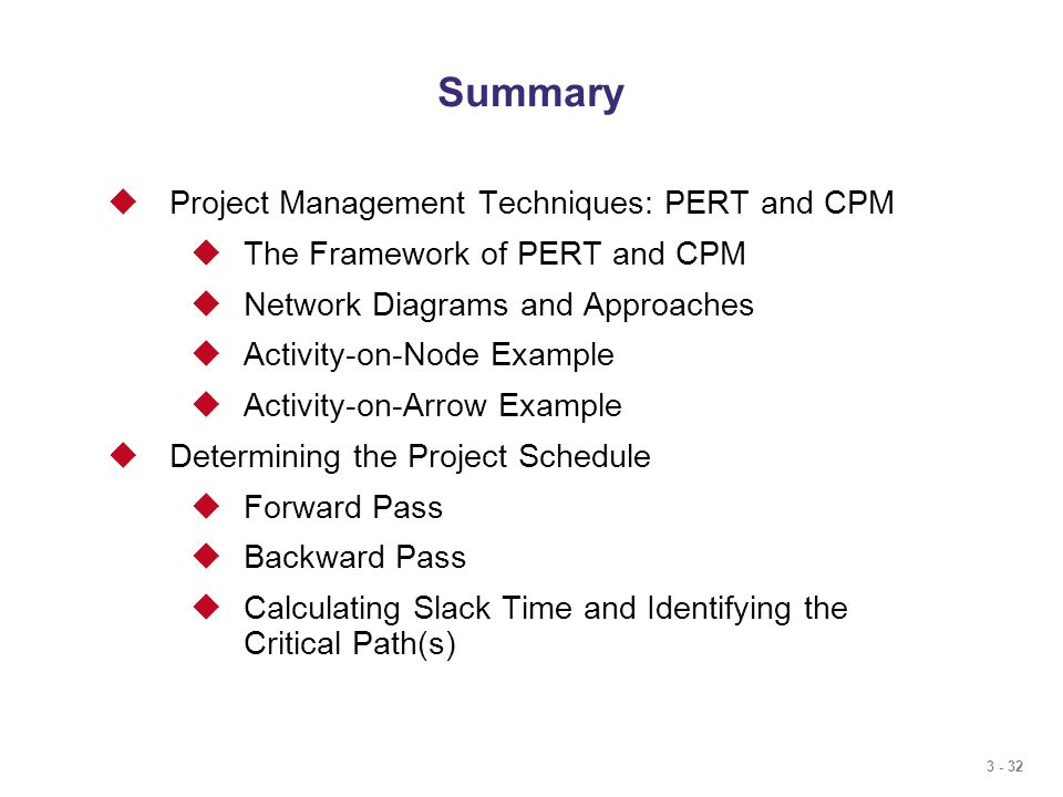 3 - 32 Summary  Project Management Techniques: PERT and CPM  The Framework of PERT and CPM  Network Diagrams and Approaches  Activity-on-Node Example  Activity-on-Arrow Example  Determining the Project Schedule  Forward Pass  Backward Pass  Calculating Slack Time and Identifying the Critical Path(s)