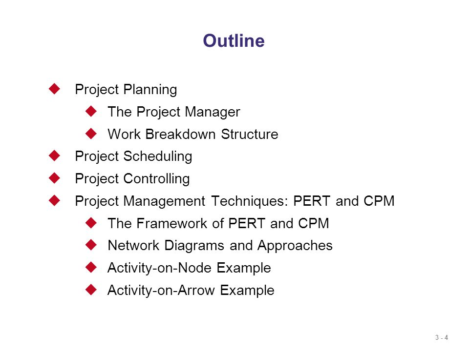 3 - 4 Outline  Project Planning  The Project Manager  Work Breakdown Structure  Project Scheduling  Project Controlling  Project Management Techniques: PERT and CPM  The Framework of PERT and CPM  Network Diagrams and Approaches  Activity-on-Node Example  Activity-on-Arrow Example