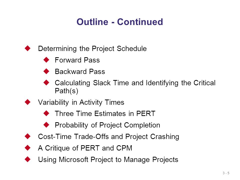 3 - 5 Outline - Continued  Determining the Project Schedule  Forward Pass  Backward Pass  Calculating Slack Time and Identifying the Critical Path(s)  Variability in Activity Times  Three Time Estimates in PERT  Probability of Project Completion  Cost-Time Trade-Offs and Project Crashing  A Critique of PERT and CPM  Using Microsoft Project to Manage Projects