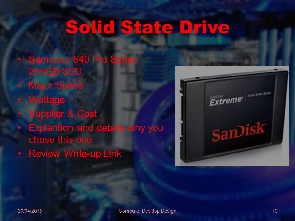 Solid State Drive Samsung 840 Pro Series 256GB SSD Major Specs Wattage Supplier & Cost Explantion and details why you chose this one Review Write-up Link 30/04/2015Computer Desktop Design10