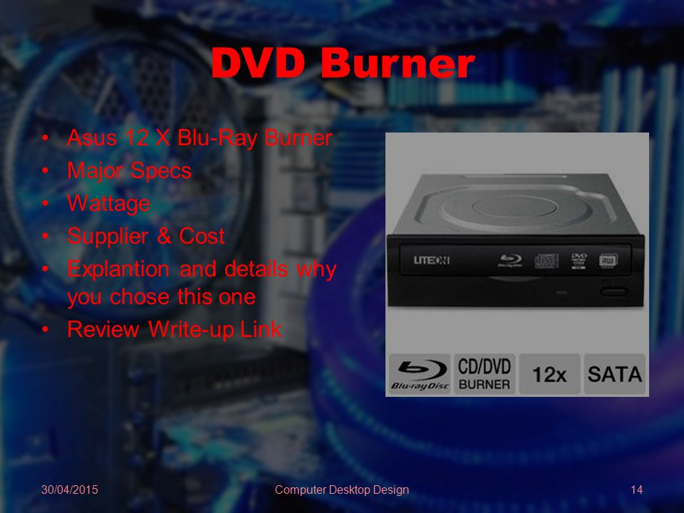 DVD Burner Asus 12 X Blu-Ray Burner Major Specs Wattage Supplier & Cost Explantion and details why you chose this one Review Write-up Link 30/04/2015Computer Desktop Design14