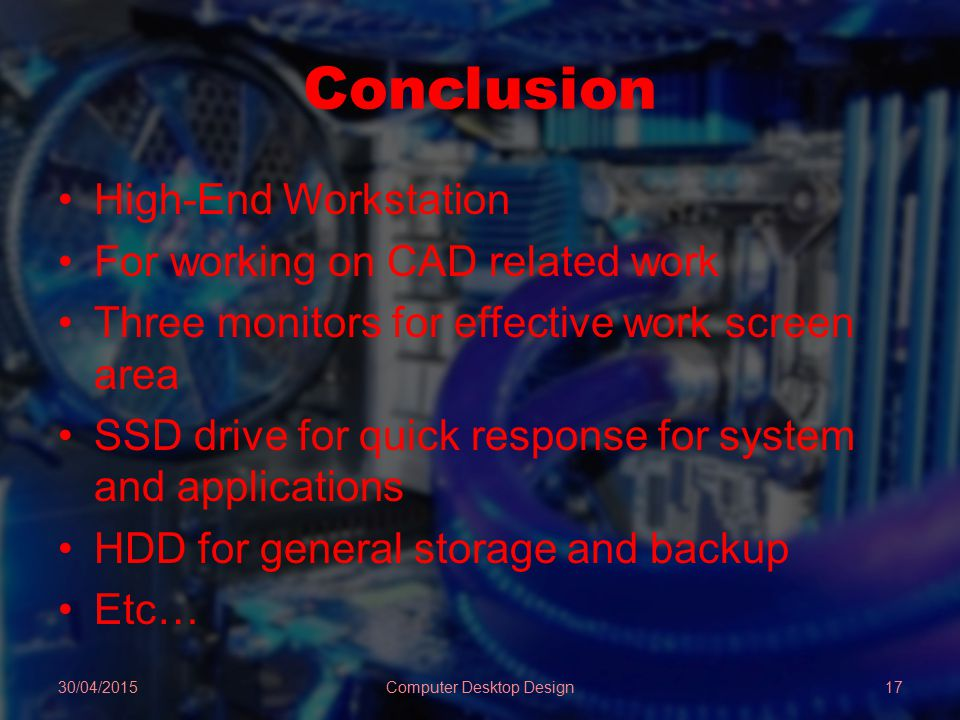 Conclusion High-End Workstation For working on CAD related work Three monitors for effective work screen area SSD drive for quick response for system and applications HDD for general storage and backup Etc… 30/04/2015Computer Desktop Design17