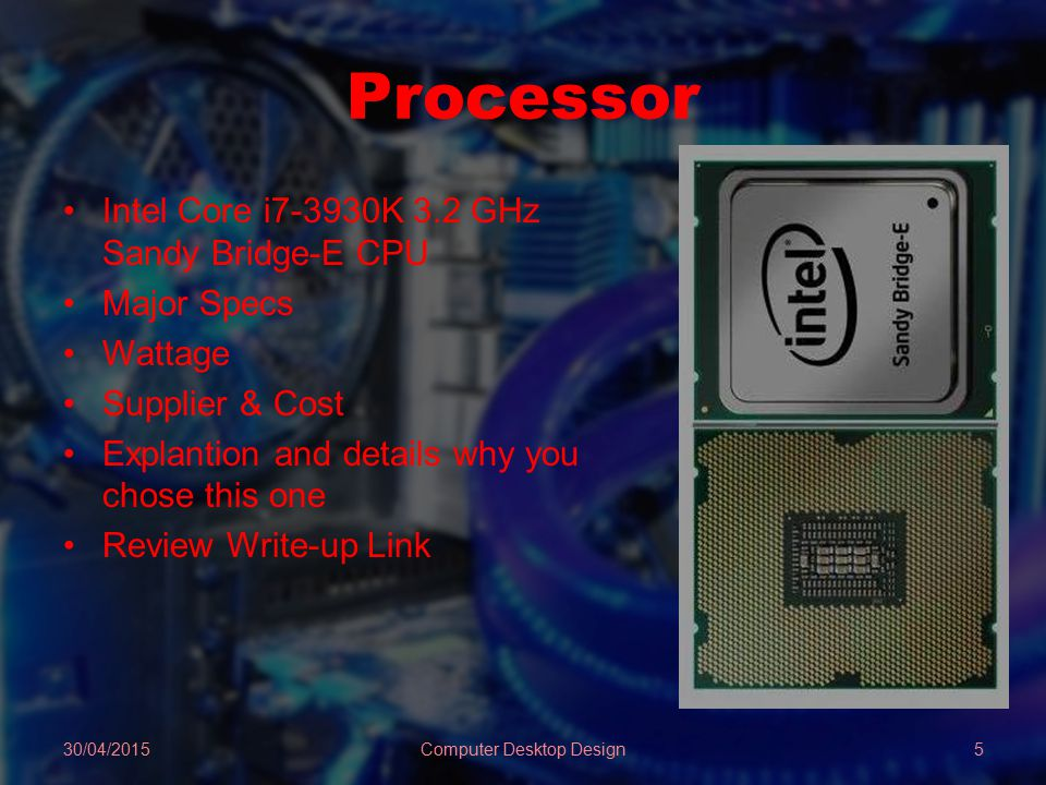 Processor Intel Core i7-3930K 3.2 GHz Sandy Bridge-E CPU Major Specs Wattage Supplier & Cost Explantion and details why you chose this one Review Write-up Link 30/04/2015Computer Desktop Design5