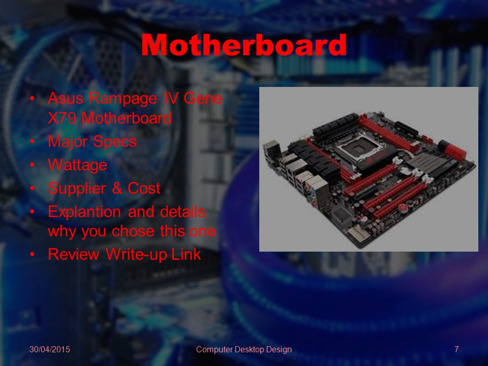 Motherboard Asus Rampage IV Gene X79 Motherboard Major Specs Wattage Supplier & Cost Explantion and details why you chose this one Review Write-up Link 30/04/2015Computer Desktop Design7