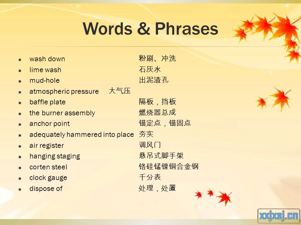 Words & Phrases  wash down 粉刷、冲洗  lime wash 石灰水  mud-hole 出泥渣孔  atmospheric pressure 大气压  baffle plate 隔板,挡板  the burner assembly 燃烧器总成  anchor point 锚定点,锚固点  adequately hammered into place 夯实  air register 调风门  hanging staging 悬吊式脚手架  corten steel 铬硅锰镍铜合金钢  clock gauge 千分表  dispose of 处理,处置