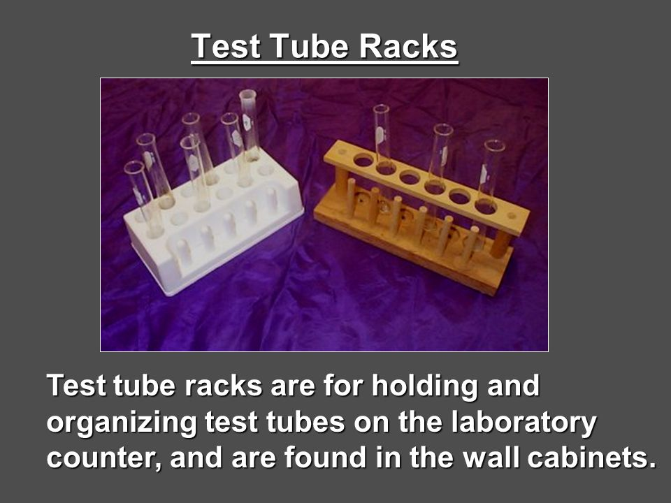 Test Tube Racks Test tube racks are for holding and organizing test tubes on the laboratory counter, and are found in the wall cabinets.