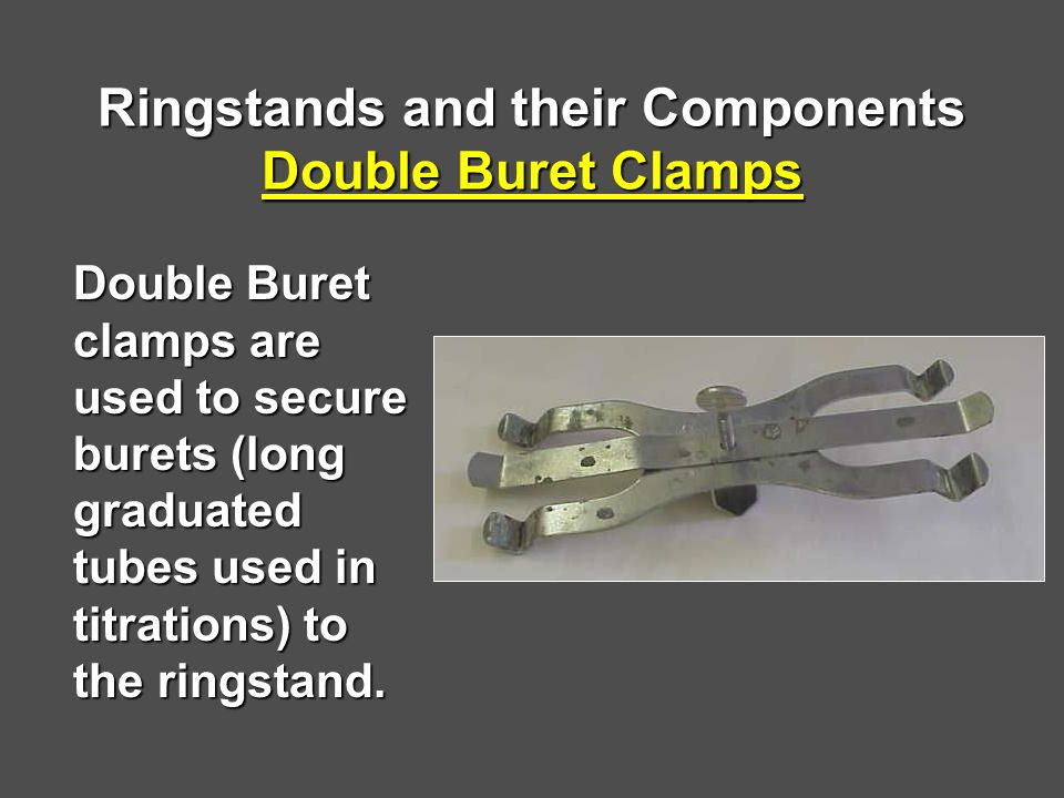 Ringstands and their Components Double Buret Clamps Double Buret clamps are used to secure burets (long graduated tubes used in titrations) to the ringstand.