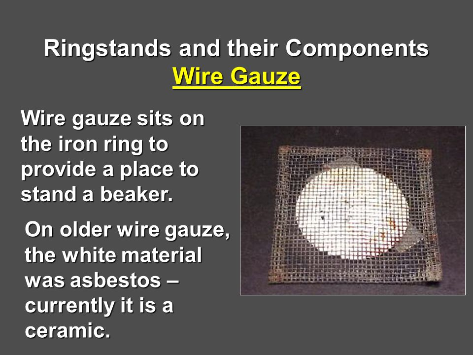 Ringstands and their Components Wire Gauze Wire gauze sits on the iron ring to provide a place to stand a beaker.