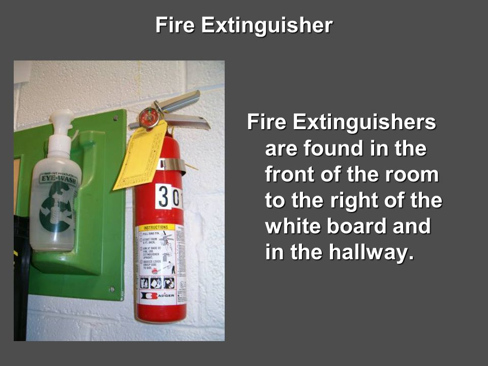 Fire Extinguisher Fire Extinguishers are found in the front of the room to the right of the white board and in the hallway.