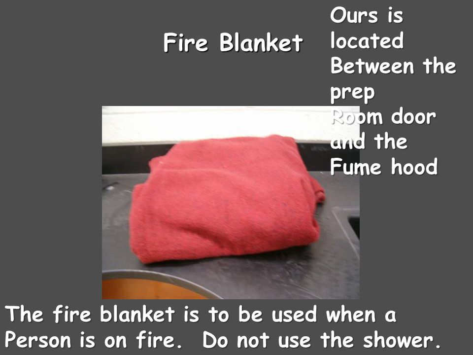 Fire Blanket The fire blanket is to be used when a Person is on fire.