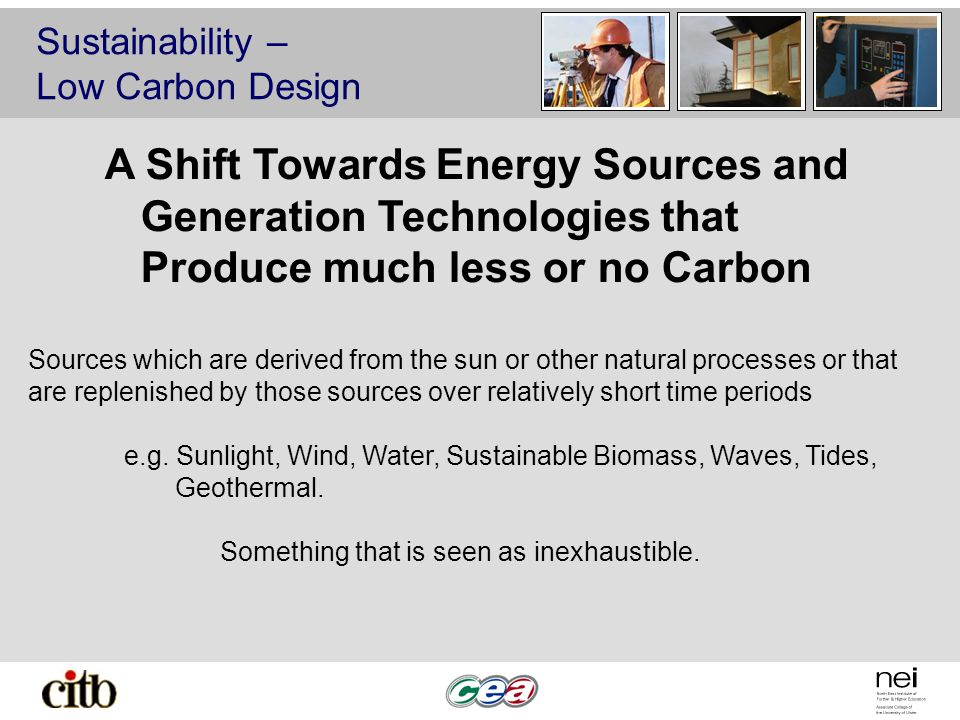 Sustainability – Low Carbon Design A Shift Towards Energy Sources and Generation Technologies that Produce much less or no Carbon Sources which are derived from the sun or other natural processes or that are replenished by those sources over relatively short time periods e.g.