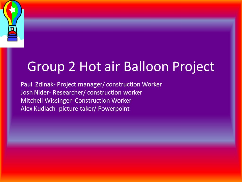 Group 2 Hot air Balloon Project Paul Zdinak- Project manager/ construction Worker Josh Nider- Researcher/ construction worker Mitchell Wissinger- Construction Worker Alex Kudlach- picture taker/ Powerpoint