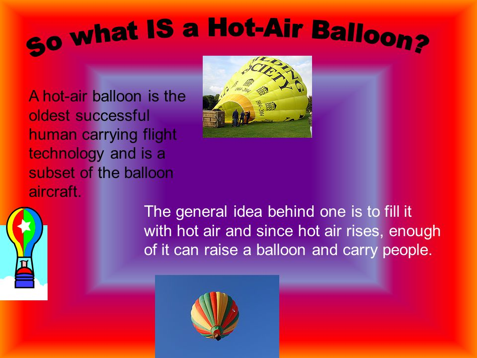 A hot-air balloon is the oldest successful human carrying flight technology and is a subset of the balloon aircraft.