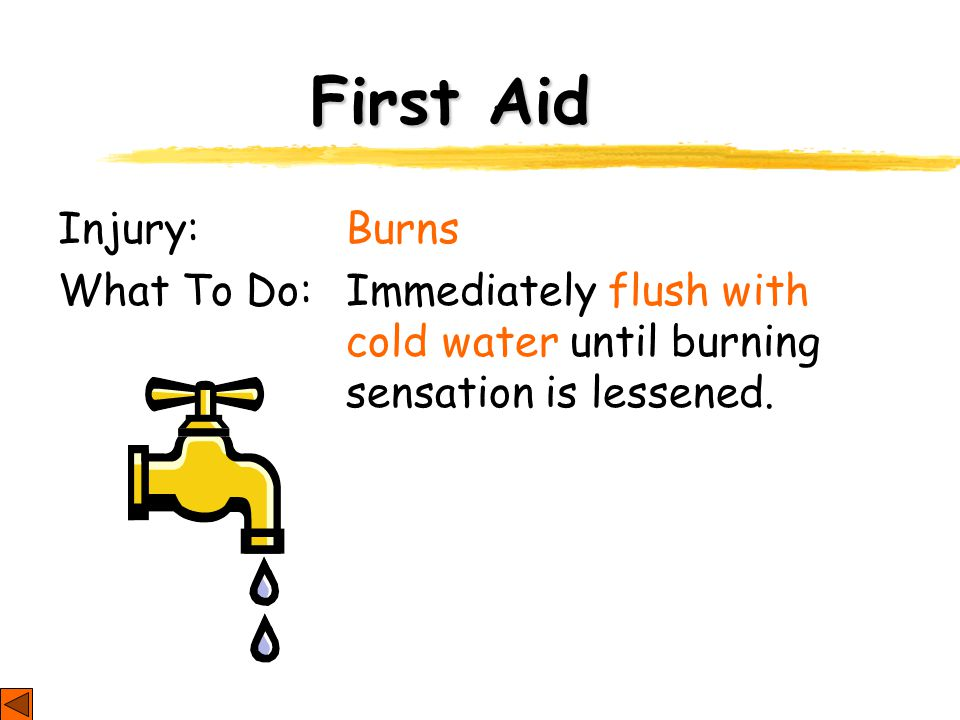 First Aid Injury: Burns What To Do: Immediately flush with cold water until burning sensation is lessened.