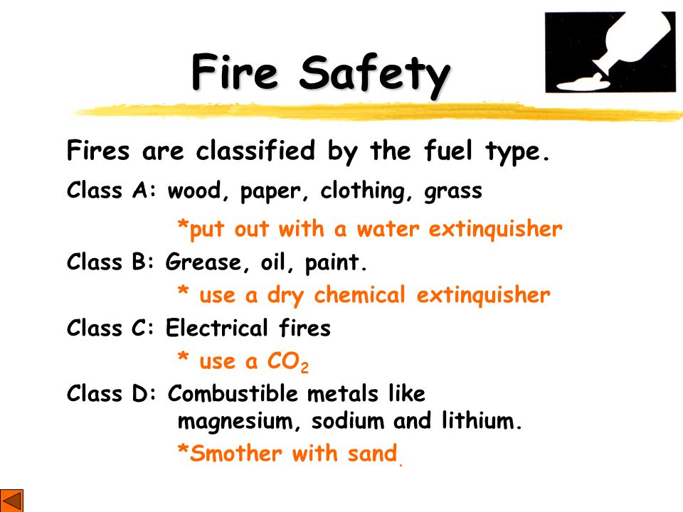 Fire Safety Fires are classified by the fuel type. Class A: wood, paper, clothing, grass *put out with a water extinquisher Class B: Grease, oil, pain