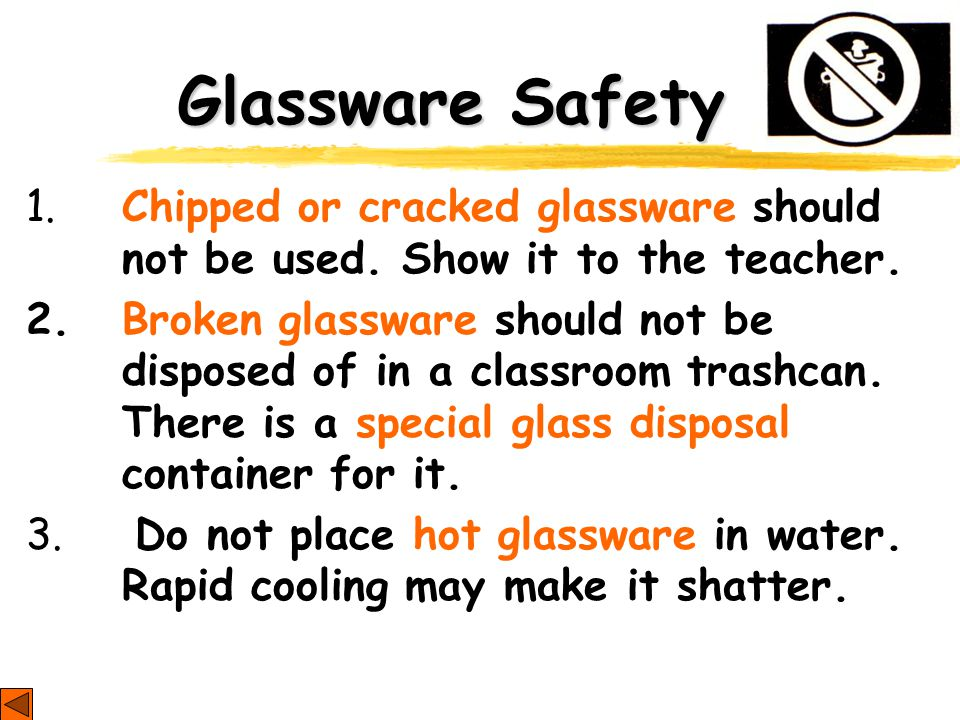 Glassware Safety 1. Chipped or cracked glassware should not be used. Show it to the teacher. 2. Broken glassware should not be disposed of in a classr