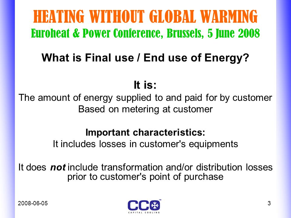 2008-06-053 HEATING WITHOUT GLOBAL WARMING Euroheat & Power Conference, Brussels, 5 June 2008 What is Final use / End use of Energy.