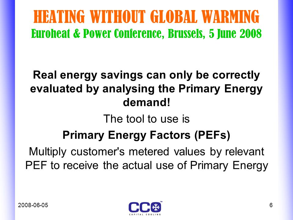 2008-06-056 HEATING WITHOUT GLOBAL WARMING Euroheat & Power Conference, Brussels, 5 June 2008 Real energy savings can only be correctly evaluated by analysing the Primary Energy demand.