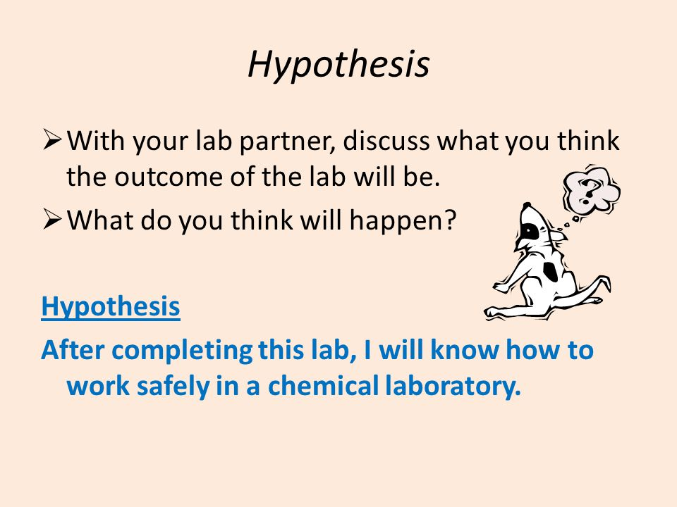 Hypothesis  With your lab partner, discuss what you think the outcome of the lab will be.  What do you think will happen? Hypothesis After completin