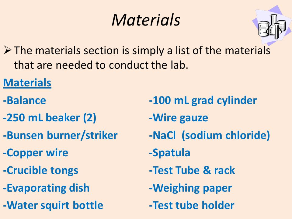 Materials  The materials section is simply a list of the materials that are needed to conduct the lab. Materials -Balance-100 mL grad cylinder -250 m