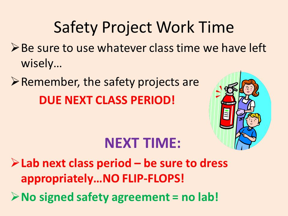 Safety Project Work Time  Be sure to use whatever class time we have left wisely…  Remember, the safety projects are DUE NEXT CLASS PERIOD! NEXT TIM