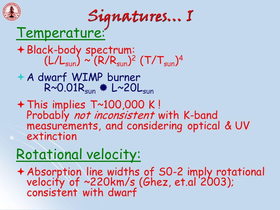 Signatures… I Temperature :  Black-body spectrum: (L/L sun ) ~ (R/R sun ) 2 (T/T sun ) 4  A dwarf WIMP burner R~0.01R sun  L~20L sun  This implies