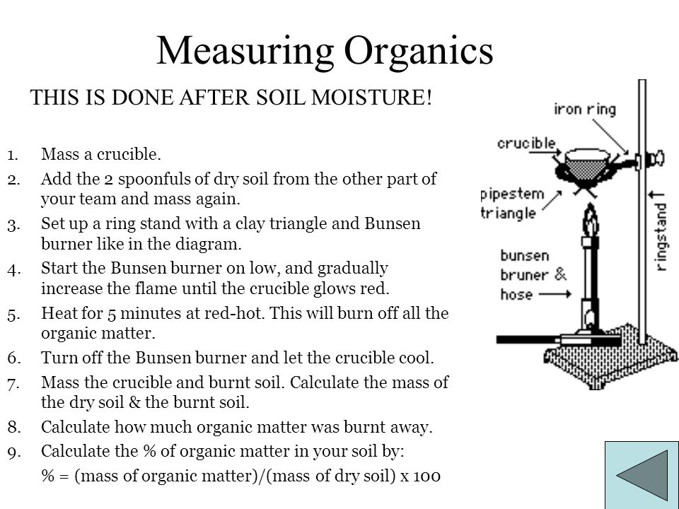 Measuring Organics 1.Mass a crucible. 2.Add the 2 spoonfuls of dry soil from the other part of your team and mass again. 3.Set up a ring stand with a