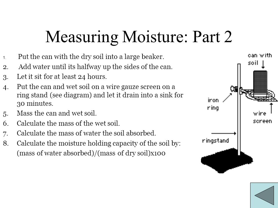 Measuring Moisture: Part 2 1. Put the can with the dry soil into a large beaker. 2. Add water until its halfway up the sides of the can. 3.Let it sit