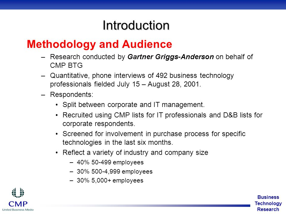 Business Technology Research Introduction Methodology and Audience –Research conducted by Gartner Griggs-Anderson on behalf of CMP BTG –Quantitative, phone interviews of 492 business technology professionals fielded July 15 – August 28, 2001.