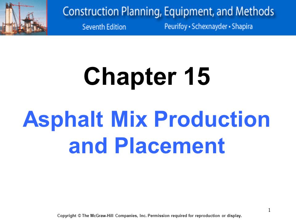 1 Copyright © The McGraw-Hill Companies, Inc. Permission required for reproduction or display. Chapter 15 Asphalt Mix Production and Placement