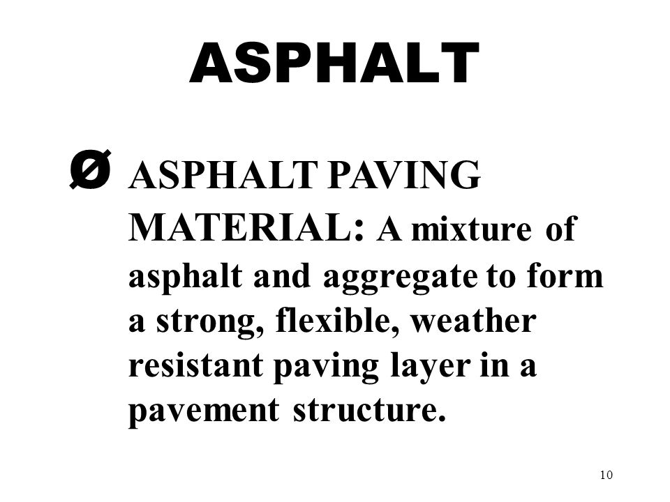 10 ASPHALT Ø ASPHALT PAVING MATERIAL : A mixture of asphalt and aggregate to form a strong, flexible, weather resistant paving layer in a pavement str
