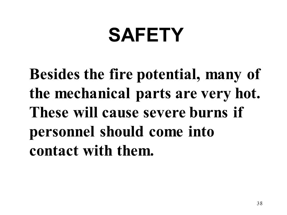 38 SAFETY Besides the fire potential, many of the mechanical parts are very hot.