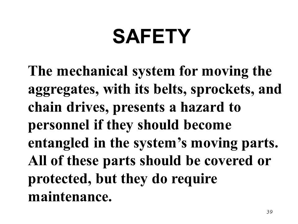 39 SAFETY The mechanical system for moving the aggregates, with its belts, sprockets, and chain drives, presents a hazard to personnel if they should become entangled in the system's moving parts.