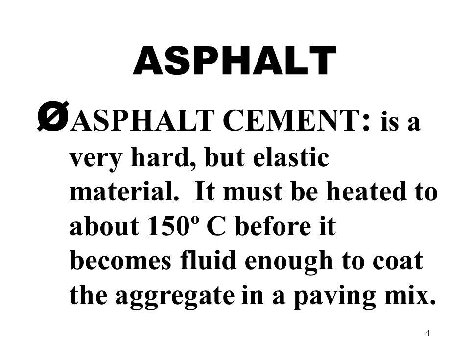 4 ASPHALT Ø ASPHALT CEMENT : is a very hard, but elastic material.