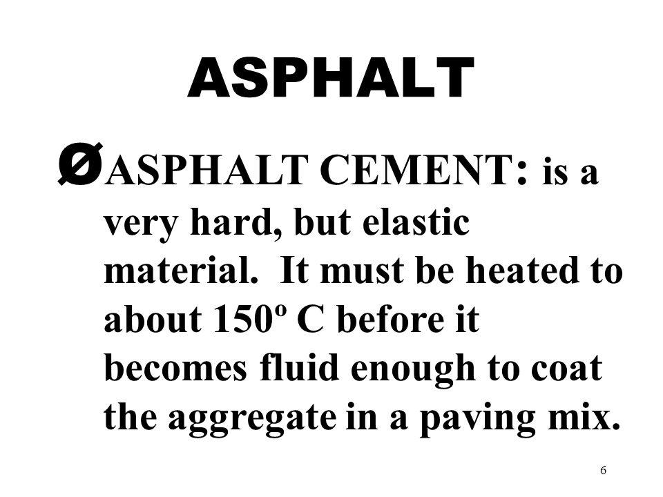 6 ASPHALT Ø ASPHALT CEMENT : is a very hard, but elastic material.