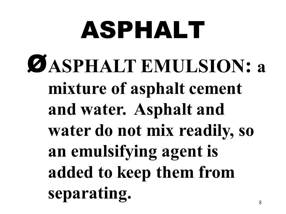 8 ASPHALT Ø ASPHALT EMULSION : a mixture of asphalt cement and water.