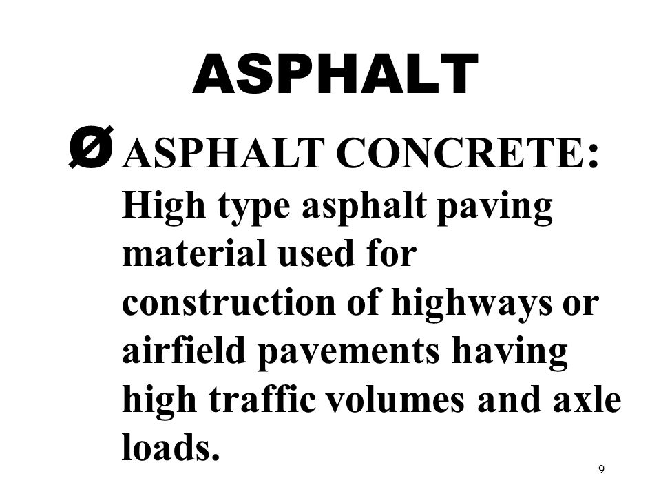 9 ASPHALT Ø ASPHALT CONCRETE : High type asphalt paving material used for construction of highways or airfield pavements having high traffic volumes and axle loads.