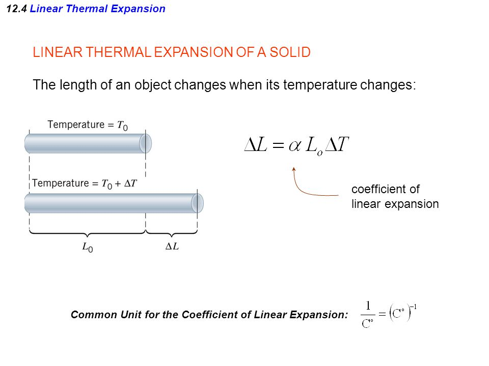 LINEAR THERMAL EXPANSION OF A SOLID The length of an object changes when its temperature changes: coefficient of linear expansion Common Unit for the