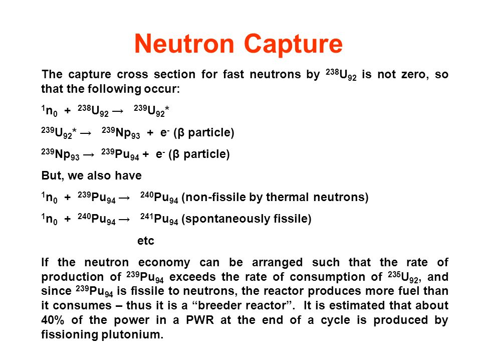 Neutron Capture The capture cross section for fast neutrons by 238 U 92 is not zero, so that the following occur: 1 n 0 + 238 U 92 → 239 U 92 * 239 U 92 * → 239 Np 93 + e - (β particle) 239 Np 93 → 239 Pu 94 + e - (β particle) But, we also have 1 n 0 + 239 Pu 94 → 240 Pu 94 (non-fissile by thermal neutrons) 1 n 0 + 240 Pu 94 → 241 Pu 94 (spontaneously fissile) etc If the neutron economy can be arranged such that the rate of production of 239 Pu 94 exceeds the rate of consumption of 235 U 92, and since 239 Pu 94 is fissile to neutrons, the reactor produces more fuel than it consumes – thus it is a breeder reactor .