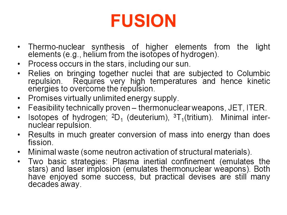 FUSION Thermo-nuclear synthesis of higher elements from the light elements (e.g., helium from the isotopes of hydrogen).