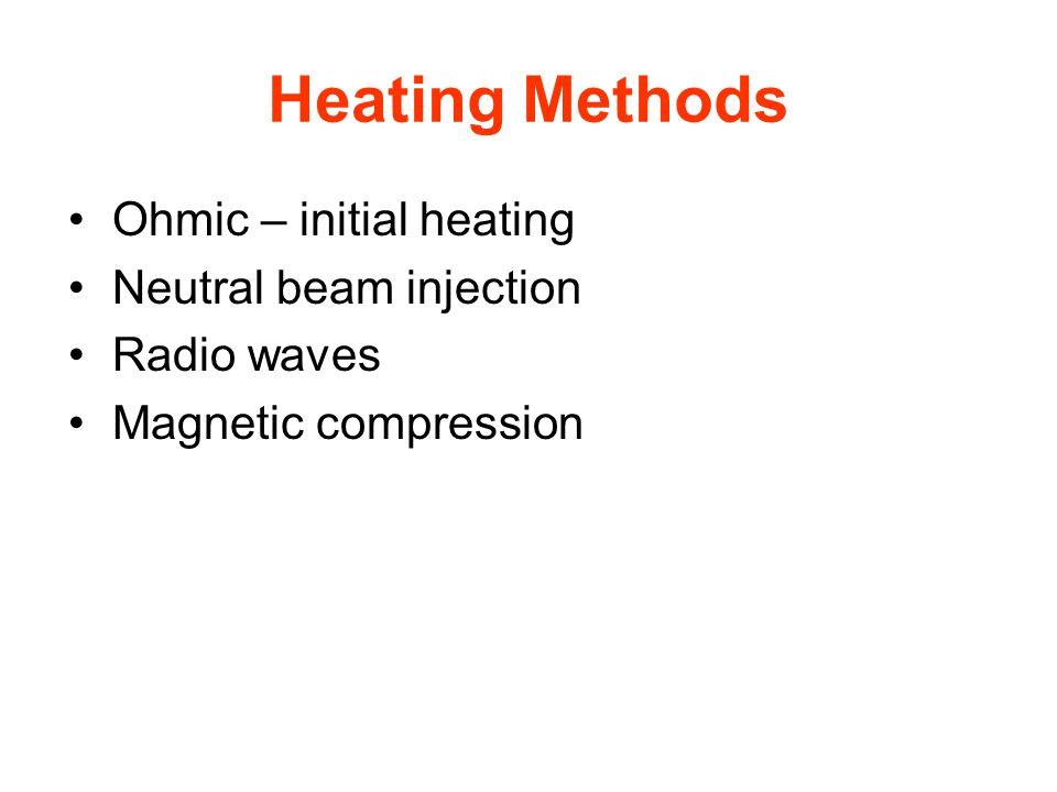 Heating Methods Ohmic – initial heating Neutral beam injection Radio waves Magnetic compression