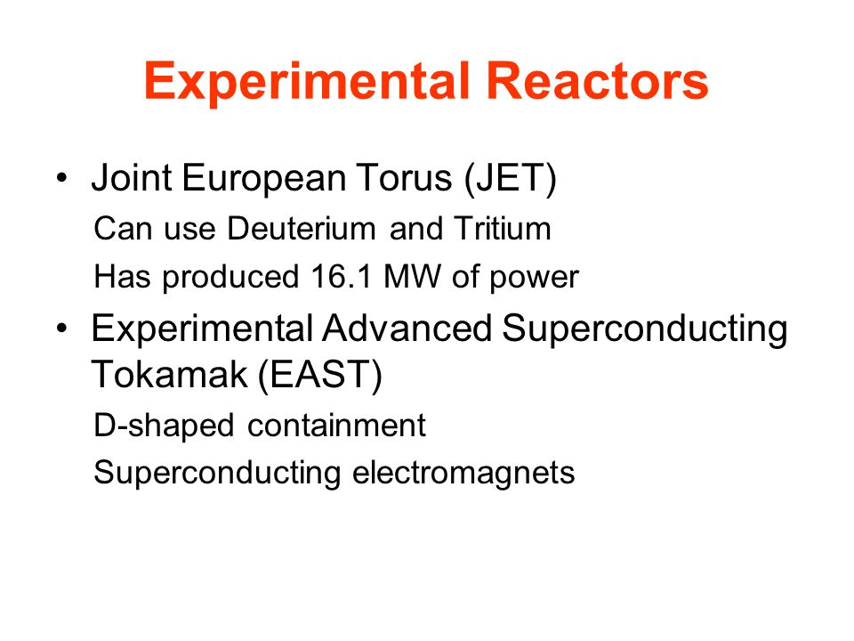 Experimental Reactors Joint European Torus (JET) Can use Deuterium and Tritium Has produced 16.1 MW of power Experimental Advanced Superconducting Tokamak (EAST) D-shaped containment Superconducting electromagnets