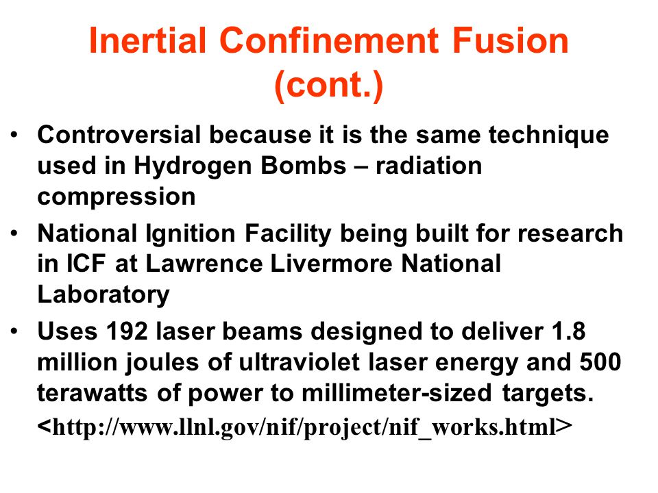 Inertial Confinement Fusion (cont.) Controversial because it is the same technique used in Hydrogen Bombs – radiation compression National Ignition Facility being built for research in ICF at Lawrence Livermore National Laboratory Uses 192 laser beams designed to deliver 1.8 million joules of ultraviolet laser energy and 500 terawatts of power to millimeter-sized targets.