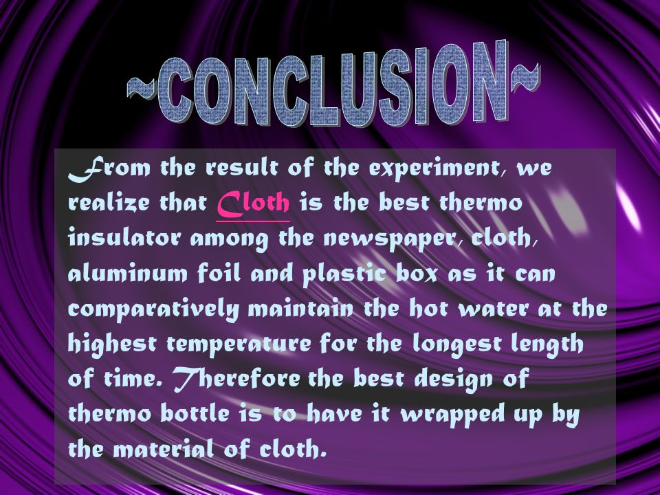 From the result of the experiment, we realize that Cloth is the best thermo insulator among the newspaper, cloth, aluminum foil and plastic box as it can comparatively maintain the hot water at the highest temperature for the longest length of time.