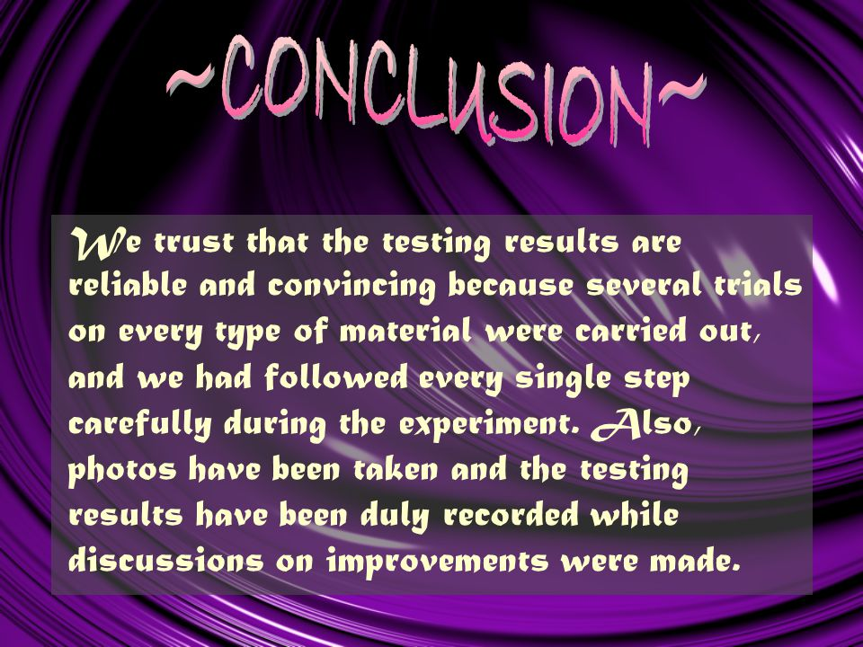 We trust that the testing results are reliable and convincing because several trials on every type of material were carried out, and we had followed every single step carefully during the experiment.