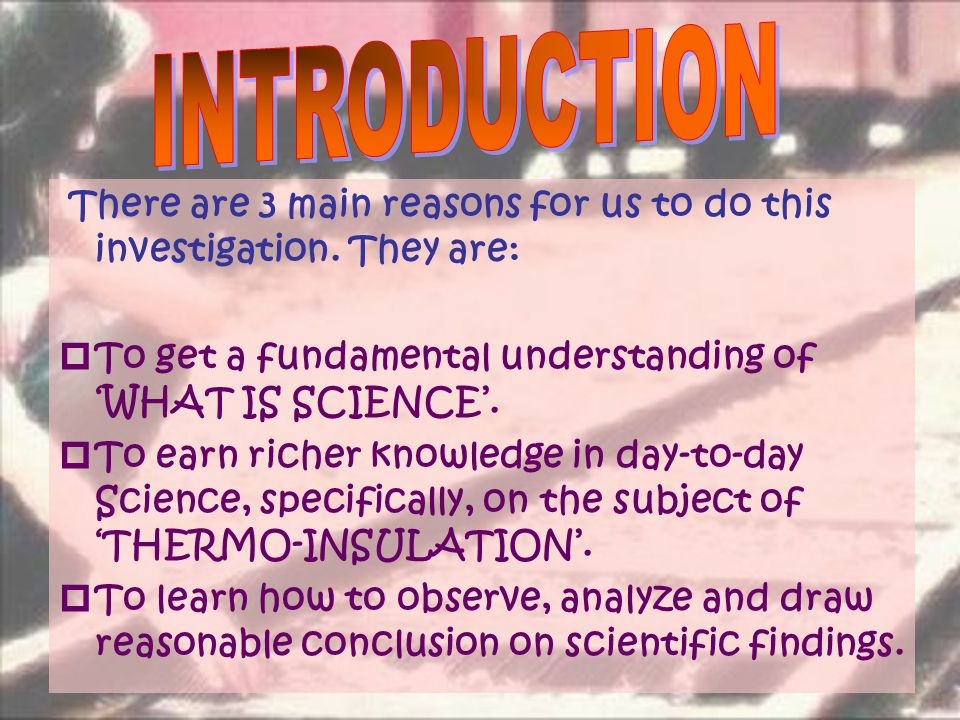 There are 3 main reasons for us to do this investigation. They are:  To get a fundamental understanding of 'WHAT IS SCIENCE'.  To earn richer knowle